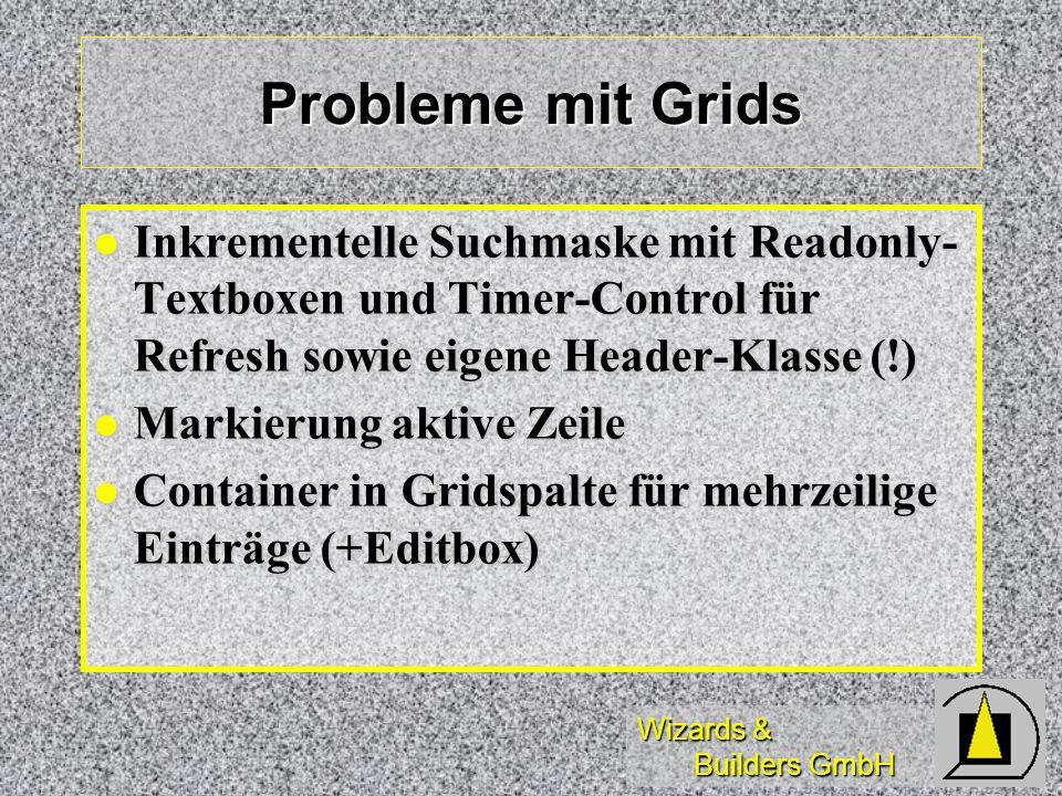 Wizards & Builders GmbH Probleme mit Grids Inkrementelle Suchmaske mit Readonly- Textboxen und Timer-Control für Refresh sowie eigene Header-Klasse (!) Inkrementelle Suchmaske mit Readonly- Textboxen und Timer-Control für Refresh sowie eigene Header-Klasse (!) Markierung aktive Zeile Markierung aktive Zeile Container in Gridspalte für mehrzeilige Einträge (+Editbox) Container in Gridspalte für mehrzeilige Einträge (+Editbox)