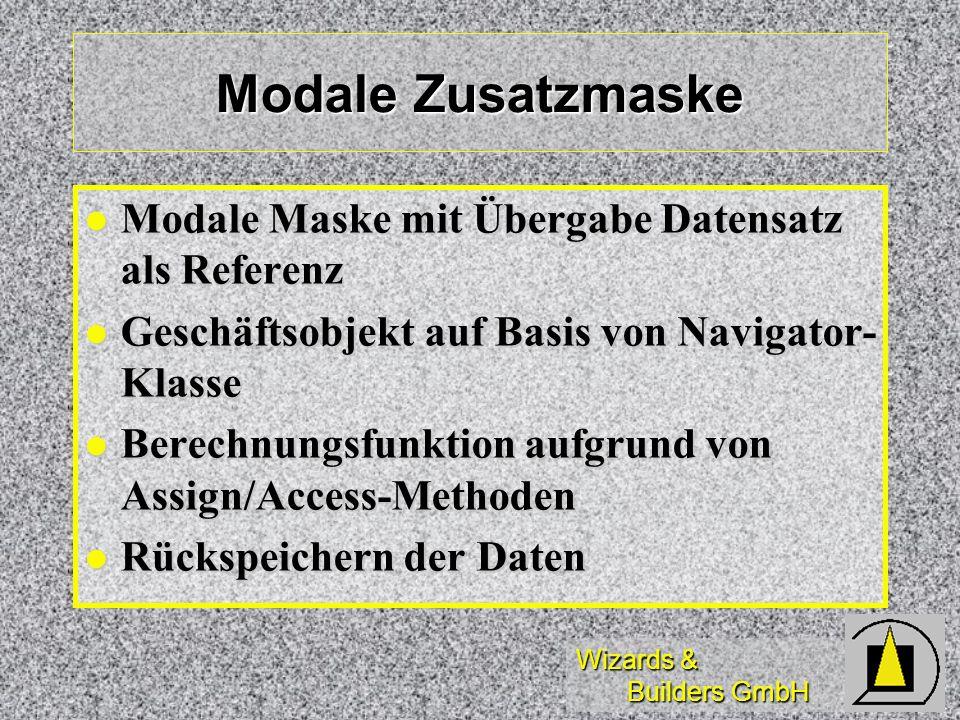 Wizards & Builders GmbH Modale Zusatzmaske Modale Maske mit Übergabe Datensatz als Referenz Modale Maske mit Übergabe Datensatz als Referenz Geschäftsobjekt auf Basis von Navigator- Klasse Geschäftsobjekt auf Basis von Navigator- Klasse Berechnungsfunktion aufgrund von Assign/Access-Methoden Berechnungsfunktion aufgrund von Assign/Access-Methoden Rückspeichern der Daten Rückspeichern der Daten