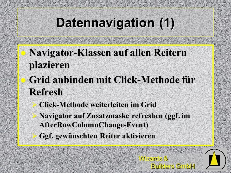 Wizards & Builders GmbH Datennavigation (1) Navigator-Klassen auf allen Reitern plazieren Navigator-Klassen auf allen Reitern plazieren Grid anbinden mit Click-Methode für Refresh Grid anbinden mit Click-Methode für Refresh Click-Methode weiterleiten im Grid Click-Methode weiterleiten im Grid Navigator auf Zusatzmaske refreshen (ggf.