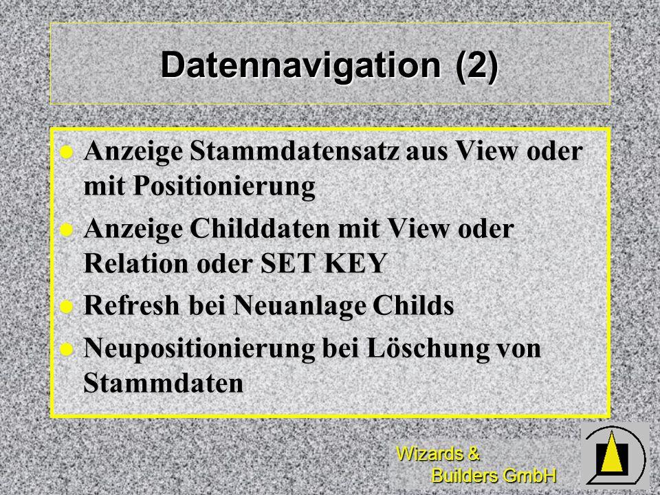 Wizards & Builders GmbH Datennavigation (2) Anzeige Stammdatensatz aus View oder mit Positionierung Anzeige Stammdatensatz aus View oder mit Positionierung Anzeige Childdaten mit View oder Relation oder SET KEY Anzeige Childdaten mit View oder Relation oder SET KEY Refresh bei Neuanlage Childs Refresh bei Neuanlage Childs Neupositionierung bei Löschung von Stammdaten Neupositionierung bei Löschung von Stammdaten