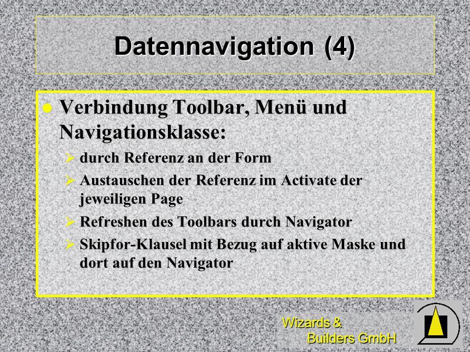 Wizards & Builders GmbH Datennavigation (4) Verbindung Toolbar, Menü und Navigationsklasse: Verbindung Toolbar, Menü und Navigationsklasse: durch Referenz an der Form durch Referenz an der Form Austauschen der Referenz im Activate der jeweiligen Page Austauschen der Referenz im Activate der jeweiligen Page Refreshen des Toolbars durch Navigator Refreshen des Toolbars durch Navigator Skipfor-Klausel mit Bezug auf aktive Maske und dort auf den Navigator Skipfor-Klausel mit Bezug auf aktive Maske und dort auf den Navigator