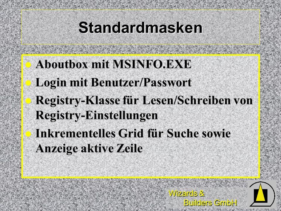 Wizards & Builders GmbH Standardmasken Aboutbox mit MSINFO.EXE Aboutbox mit MSINFO.EXE Login mit Benutzer/Passwort Login mit Benutzer/Passwort Registry-Klasse für Lesen/Schreiben von Registry-Einstellungen Registry-Klasse für Lesen/Schreiben von Registry-Einstellungen Inkrementelles Grid für Suche sowie Anzeige aktive Zeile Inkrementelles Grid für Suche sowie Anzeige aktive Zeile