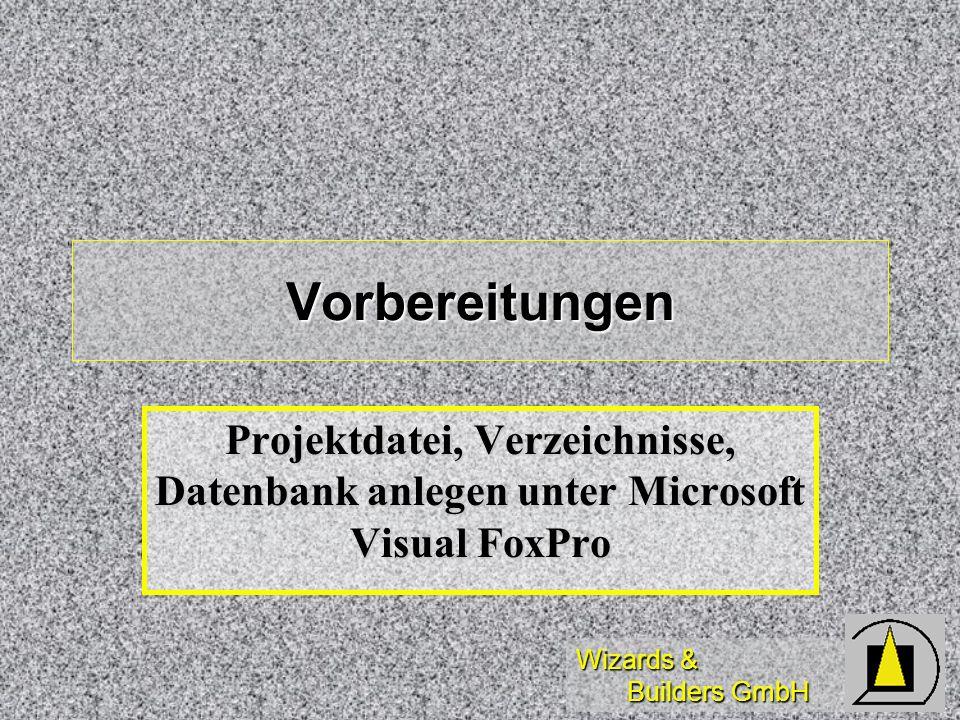 Wizards & Builders GmbH Vorbereitungen Projektdatei, Verzeichnisse, Datenbank anlegen unter Microsoft Visual FoxPro