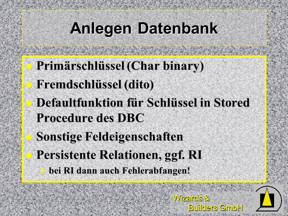 Wizards & Builders GmbH Anlegen Datenbank Primärschlüssel (Char binary) Primärschlüssel (Char binary) Fremdschlüssel (dito) Fremdschlüssel (dito) Defaultfunktion für Schlüssel in Stored Procedure des DBC Defaultfunktion für Schlüssel in Stored Procedure des DBC Sonstige Feldeigenschaften Sonstige Feldeigenschaften Persistente Relationen, ggf.
