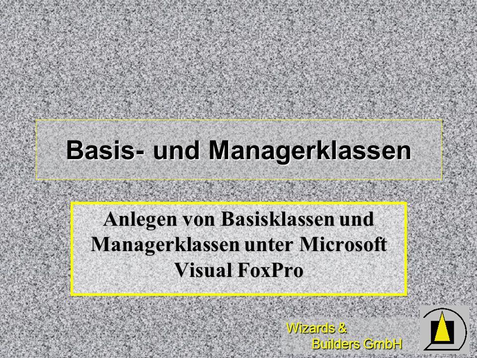 Wizards & Builders GmbH Basis- und Managerklassen Anlegen von Basisklassen und Managerklassen unter Microsoft Visual FoxPro