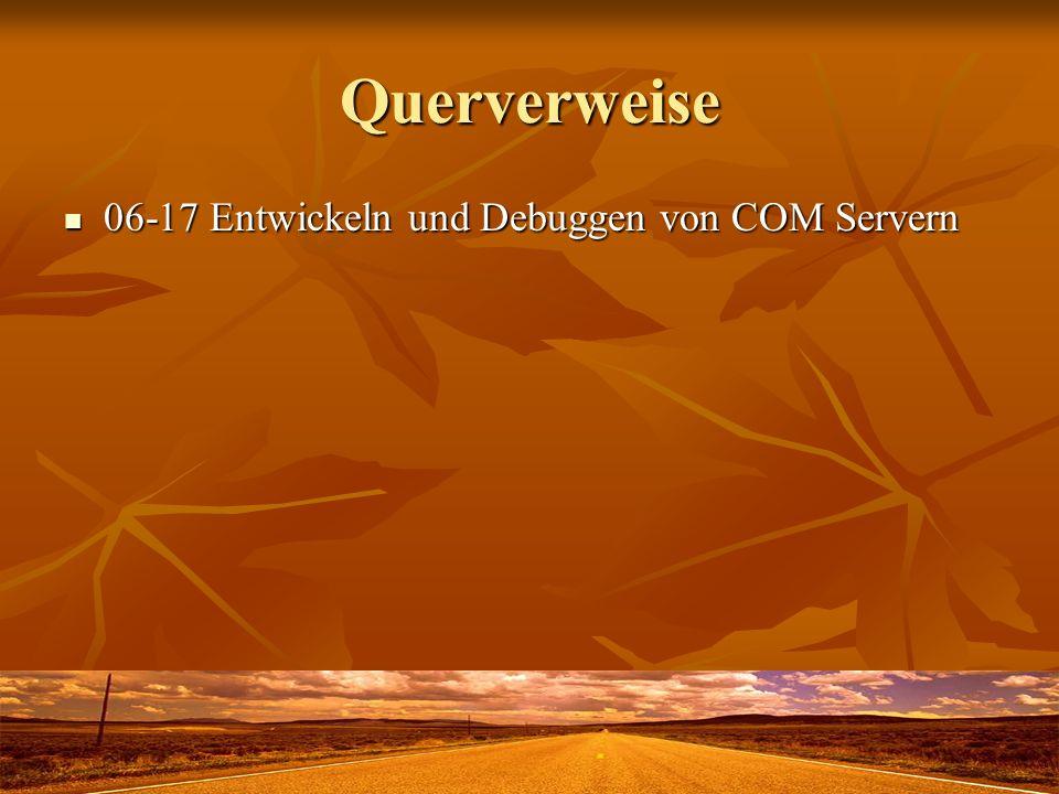 Querverweise 06-17 Entwickeln und Debuggen von COM Servern 06-17 Entwickeln und Debuggen von COM Servern