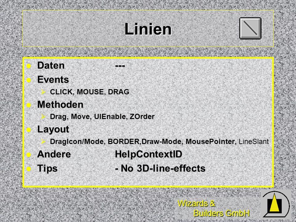 Wizards & Builders GmbH Linien Daten--- Daten--- Events Events CLICK, MOUSE, DRAG CLICK, MOUSE, DRAG Methoden Methoden Drag, Move, UIEnable, ZOrder Drag, Move, UIEnable, ZOrder Layout Layout DragIcon/Mode, BORDER,Draw-Mode, MousePointer, LineSlant DragIcon/Mode, BORDER,Draw-Mode, MousePointer, LineSlant AndereHelpContextID AndereHelpContextID Tips- No 3D-line-effects Tips- No 3D-line-effects