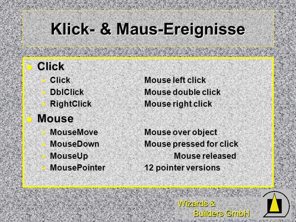 Wizards & Builders GmbH Klick- & Maus-Ereignisse Click Click ClickMouse left click ClickMouse left click DblClickMouse double click DblClickMouse double click RightClickMouse right click RightClickMouse right click Mouse Mouse MouseMoveMouse over object MouseMoveMouse over object MouseDownMouse pressed for click MouseDownMouse pressed for click MouseUpMouse released MouseUpMouse released MousePointer12 pointer versions MousePointer12 pointer versions