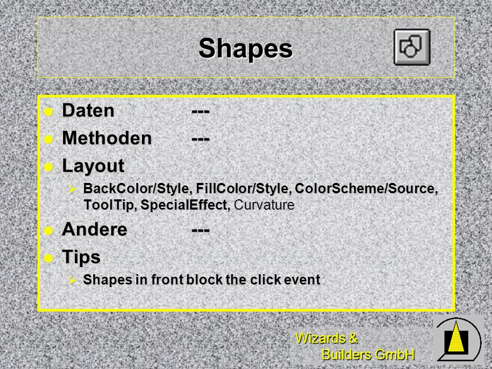 Wizards & Builders GmbH Shapes Daten--- Daten--- Methoden--- Methoden--- Layout Layout BackColor/Style, FillColor/Style, ColorScheme/Source, ToolTip, SpecialEffect, Curvature BackColor/Style, FillColor/Style, ColorScheme/Source, ToolTip, SpecialEffect, Curvature Andere--- Andere--- Tips Tips Shapes in front block the click event Shapes in front block the click event