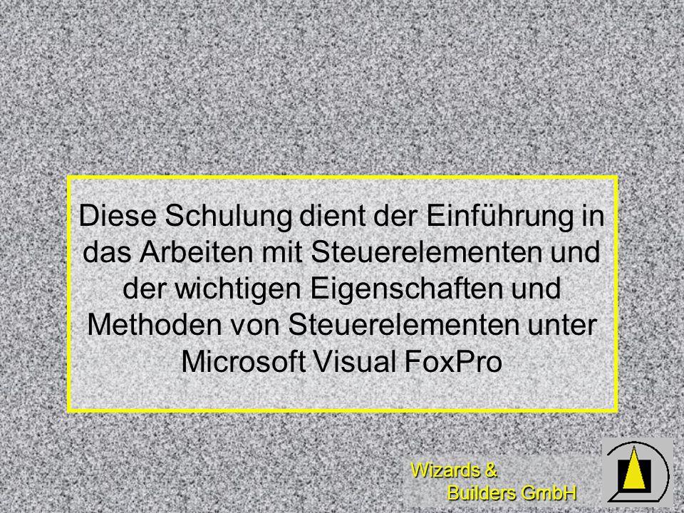Wizards & Builders GmbH Diese Schulung dient der Einführung in das Arbeiten mit Steuerelementen und der wichtigen Eigenschaften und Methoden von Steuerelementen unter Microsoft Visual FoxPro