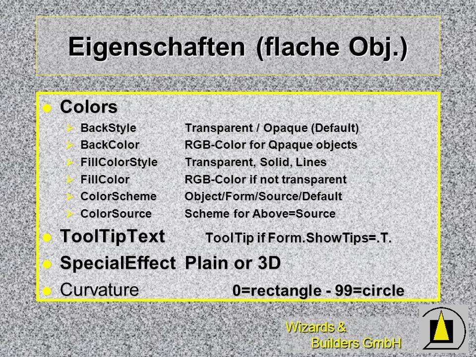 Wizards & Builders GmbH Eigenschaften (flache Obj.) Colors Colors BackStyleTransparent / Opaque (Default) BackStyleTransparent / Opaque (Default) BackColorRGB-Color for Qpaque objects BackColorRGB-Color for Qpaque objects FillColorStyleTransparent, Solid, Lines FillColorStyleTransparent, Solid, Lines FillColorRGB-Color if not transparent FillColorRGB-Color if not transparent ColorSchemeObject/Form/Source/Default ColorSchemeObject/Form/Source/Default ColorSourceScheme for Above=Source ColorSourceScheme for Above=Source ToolTipText ToolTip if Form.ShowTips=.T.