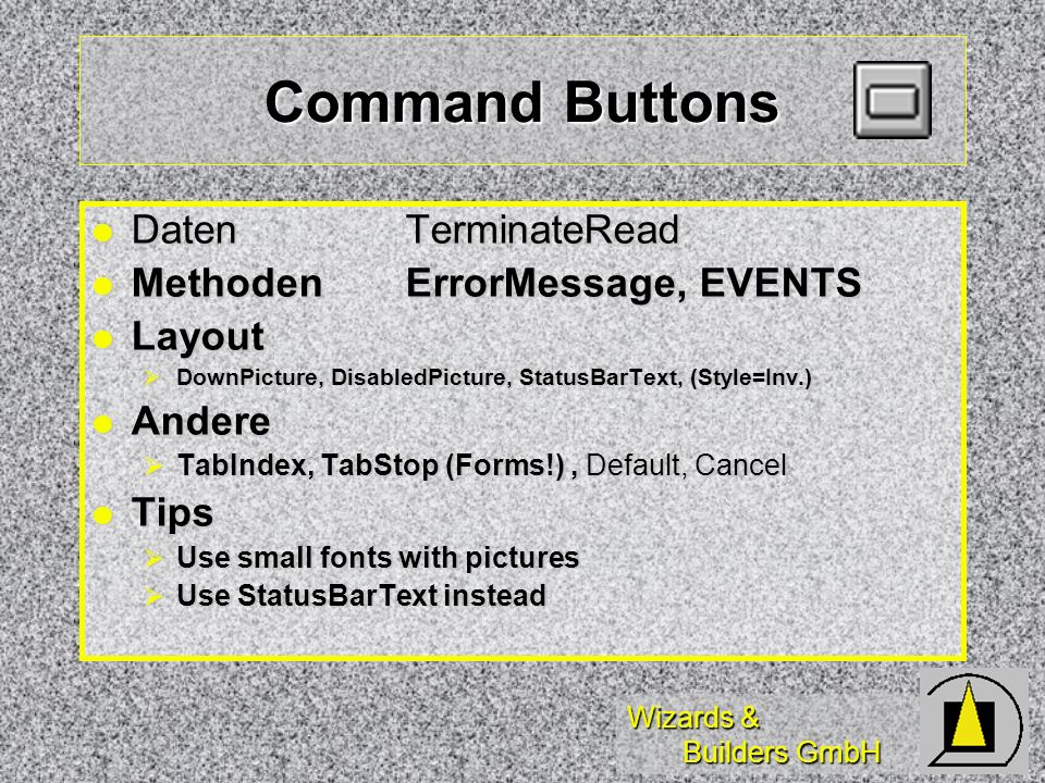 Wizards & Builders GmbH Command Buttons DatenTerminateRead DatenTerminateRead MethodenErrorMessage, EVENTS MethodenErrorMessage, EVENTS Layout Layout DownPicture, DisabledPicture, StatusBarText, (Style=Inv.) DownPicture, DisabledPicture, StatusBarText, (Style=Inv.) Andere Andere TabIndex, TabStop (Forms!), Default, Cancel TabIndex, TabStop (Forms!), Default, Cancel Tips Tips Use small fonts with pictures Use small fonts with pictures Use StatusBarText instead Use StatusBarText instead