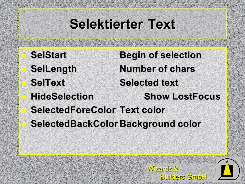 Wizards & Builders GmbH Selektierter Text SelStartBegin of selection SelStartBegin of selection SelLengthNumber of chars SelLengthNumber of chars SelTextSelected text SelTextSelected text HideSelection Show LostFocus HideSelection Show LostFocus SelectedForeColorText color SelectedForeColorText color SelectedBackColorBackground color SelectedBackColorBackground color