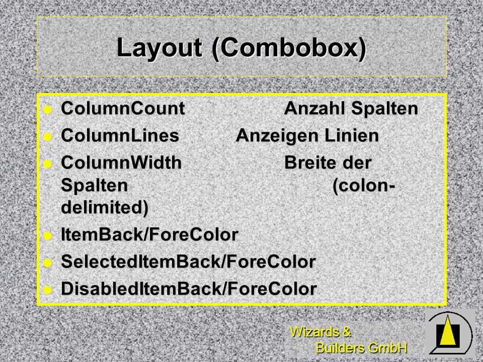 Wizards & Builders GmbH Layout (Combobox) ColumnCount Anzahl Spalten ColumnCount Anzahl Spalten ColumnLinesAnzeigen Linien ColumnLinesAnzeigen Linien ColumnWidth Breite der Spalten (colon- delimited) ColumnWidth Breite der Spalten (colon- delimited) ItemBack/ForeColor ItemBack/ForeColor SelectedItemBack/ForeColor SelectedItemBack/ForeColor DisabledItemBack/ForeColor DisabledItemBack/ForeColor