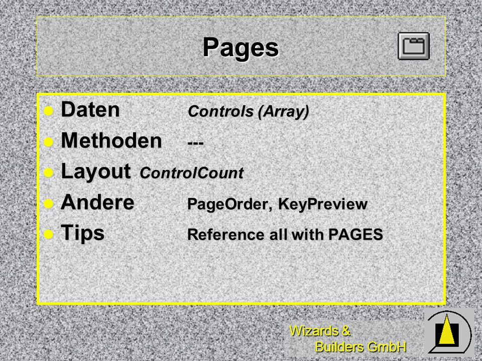 Wizards & Builders GmbH Pages Daten Controls (Array) Daten Controls (Array) Methoden --- Methoden --- Layout ControlCount Layout ControlCount Andere PageOrder, KeyPreview Andere PageOrder, KeyPreview Tips Reference all with PAGES Tips Reference all with PAGES