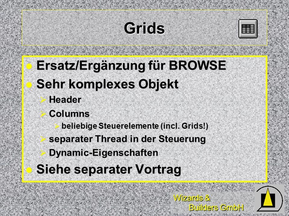 Wizards & Builders GmbH Grids Ersatz/Ergänzung für BROWSE Ersatz/Ergänzung für BROWSE Sehr komplexes Objekt Sehr komplexes Objekt Header Header Columns Columns beliebige Steuerelemente (incl.