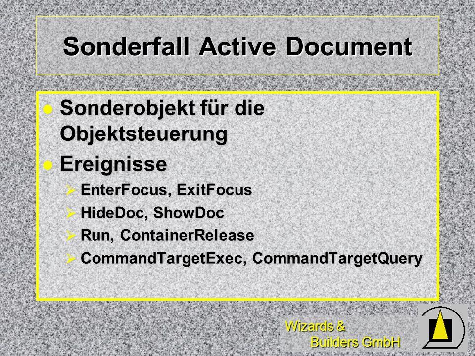 Wizards & Builders GmbH Sonderfall Active Document Sonderobjekt für die Objektsteuerung Sonderobjekt für die Objektsteuerung Ereignisse Ereignisse EnterFocus, ExitFocus EnterFocus, ExitFocus HideDoc, ShowDoc HideDoc, ShowDoc Run, ContainerRelease Run, ContainerRelease CommandTargetExec, CommandTargetQuery CommandTargetExec, CommandTargetQuery