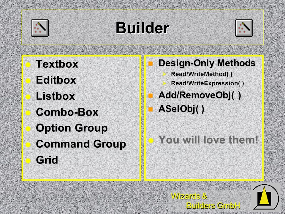 Wizards & Builders GmbH Builder Textbox Textbox Editbox Editbox Listbox Listbox Combo-Box Combo-Box Option Group Option Group Command Group Command Group Grid Grid Design-Only Methods Design-Only Methods Read/WriteMethod( ) Read/WriteMethod( ) Read/WriteExpression( ) Read/WriteExpression( ) Add/RemoveObj( ) Add/RemoveObj( ) ASelObj( ) ASelObj( ) You will love them.