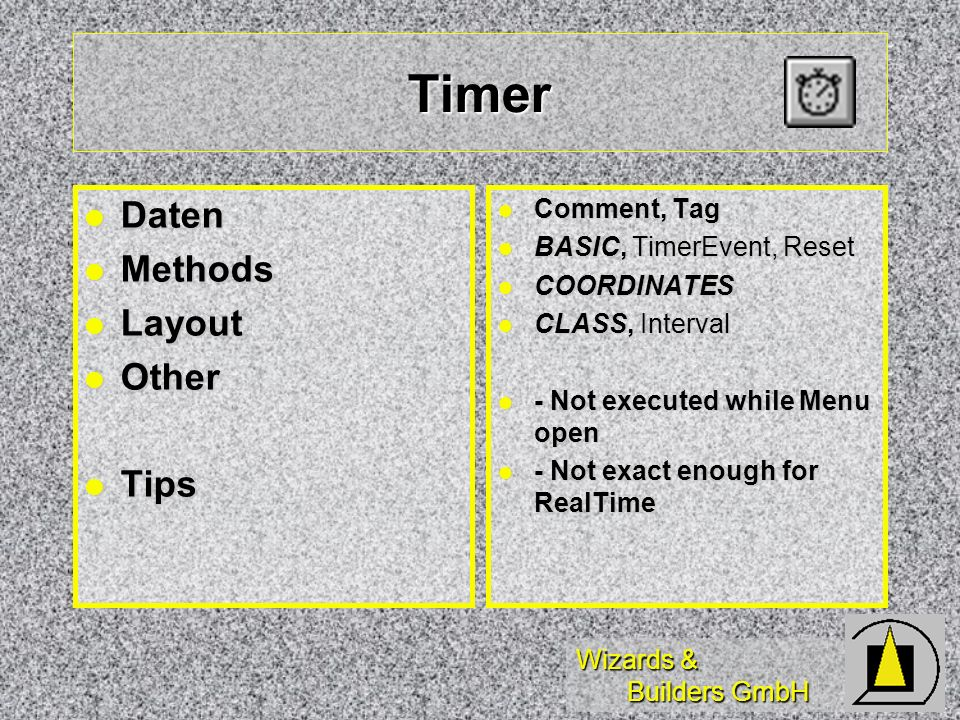 Wizards & Builders GmbH Timer Daten Daten Methods Methods Layout Layout Other Other Tips Tips Comment, Tag Comment, Tag BASIC, TimerEvent, Reset BASIC, TimerEvent, Reset COORDINATES COORDINATES CLASS, Interval CLASS, Interval - Not executed while Menu open - Not executed while Menu open - Not exact enough for RealTime - Not exact enough for RealTime
