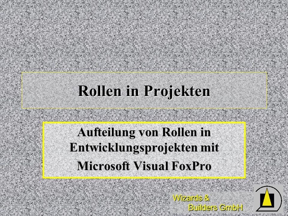 Wizards & Builders GmbH Diese Schulung dient der Einführung in die möglichen Rollen im Rahmen eines Entwicklungsprojektes unter Microsoft Visual FoxPro