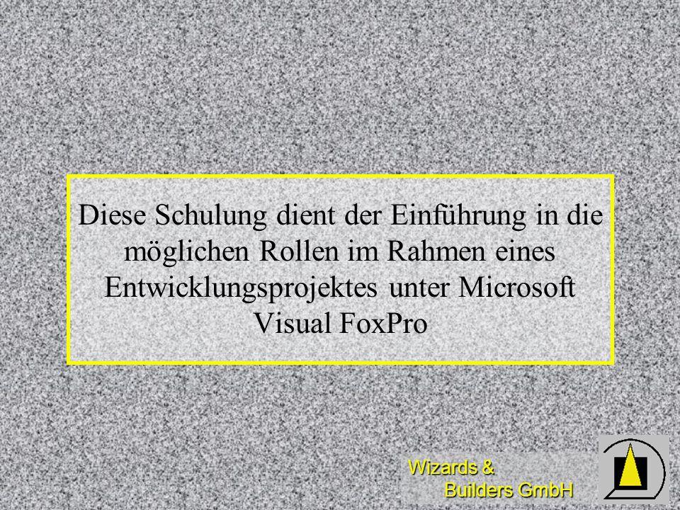 Wizards & Builders GmbH Diese Schulung dient der Einführung in die möglichen Rollen im Rahmen eines Entwicklungsprojektes unter Microsoft Visual FoxPr