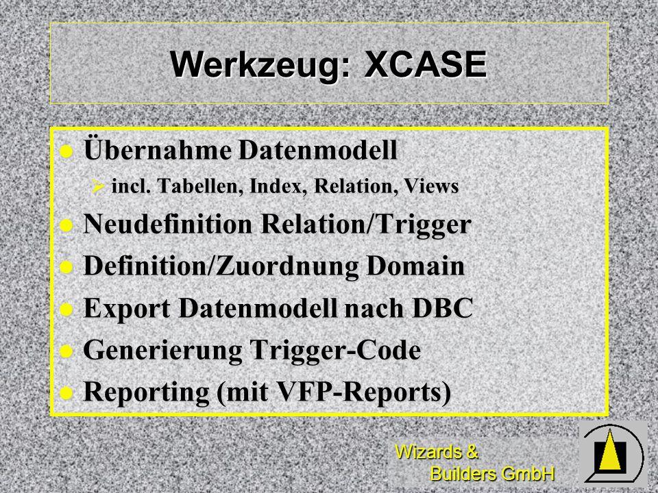 Wizards & Builders GmbH Werkzeug: XCASE Übernahme Datenmodell Übernahme Datenmodell incl. Tabellen, Index, Relation, Views incl. Tabellen, Index, Rela