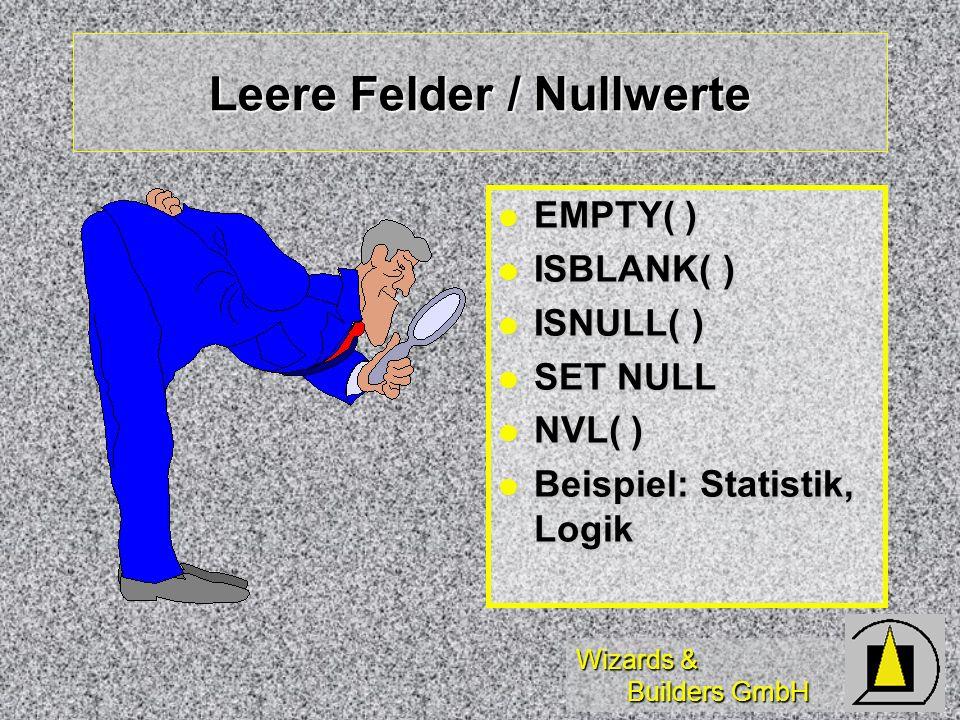 Wizards & Builders GmbH Leere Felder / Nullwerte EMPTY( ) EMPTY( ) ISBLANK( ) ISBLANK( ) ISNULL( ) ISNULL( ) SET NULL SET NULL NVL( ) NVL( ) Beispiel: