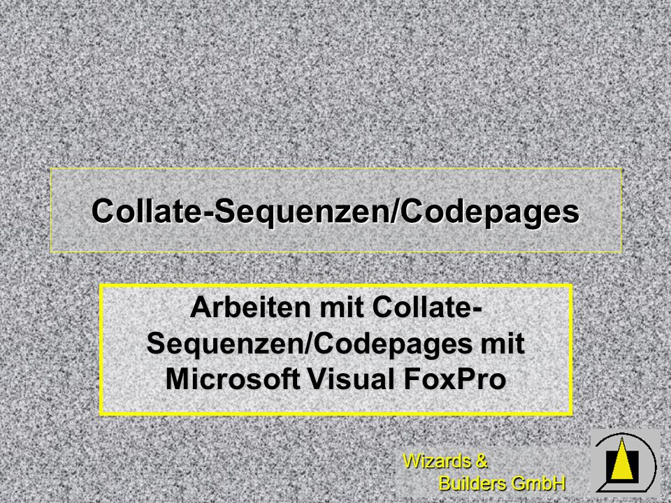 Wizards & Builders GmbH Collate-Sequenzen/Codepages Arbeiten mit Collate- Sequenzen/Codepages mit Microsoft Visual FoxPro