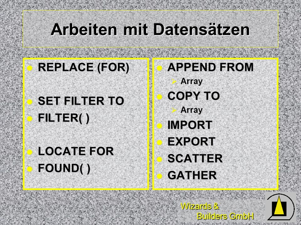 Wizards & Builders GmbH Arbeiten mit Datensätzen REPLACE (FOR) REPLACE (FOR) SET FILTER TO SET FILTER TO FILTER( ) FILTER( ) LOCATE FOR LOCATE FOR FOU
