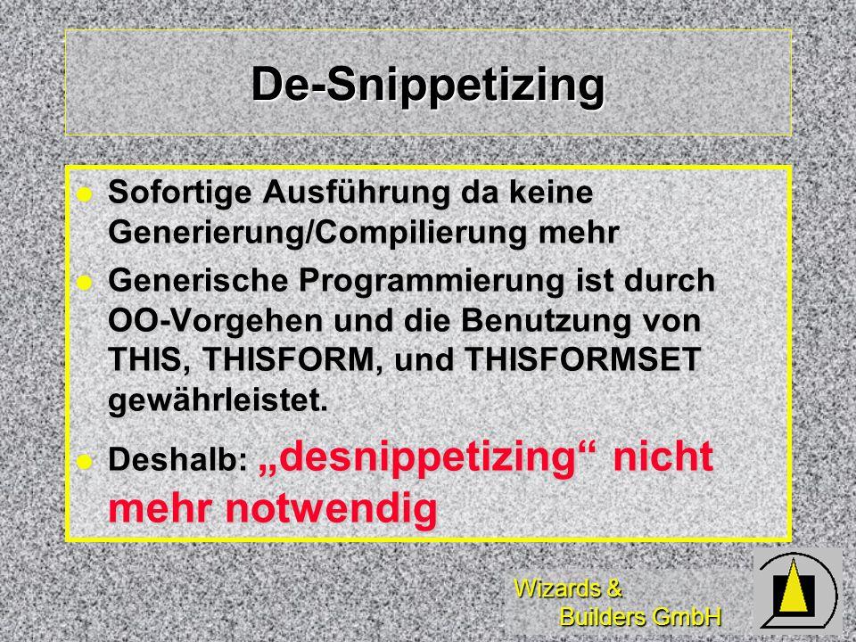 Wizards & Builders GmbH De-Snippetizing Sofortige Ausführung da keine Generierung/Compilierung mehr Sofortige Ausführung da keine Generierung/Compilierung mehr Generische Programmierung ist durch OO-Vorgehen und die Benutzung von THIS, THISFORM, und THISFORMSET gewährleistet.