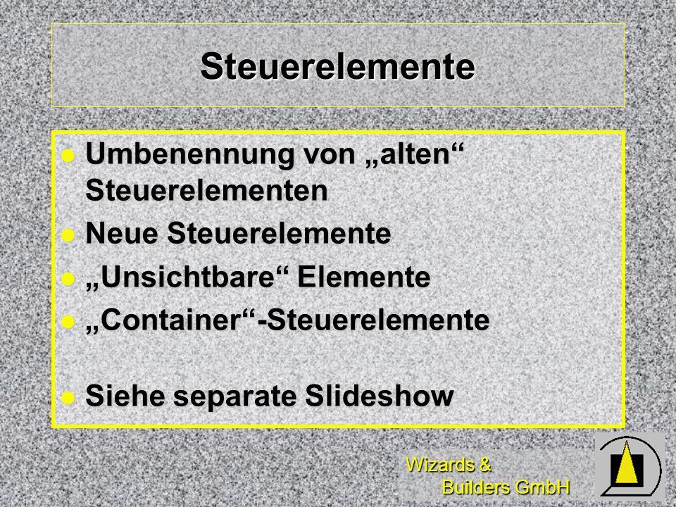 Wizards & Builders GmbH Steuerelemente Umbenennung von alten Steuerelementen Umbenennung von alten Steuerelementen Neue Steuerelemente Neue Steuerelemente Unsichtbare Elemente Unsichtbare Elemente Container-Steuerelemente Container-Steuerelemente Siehe separate Slideshow Siehe separate Slideshow