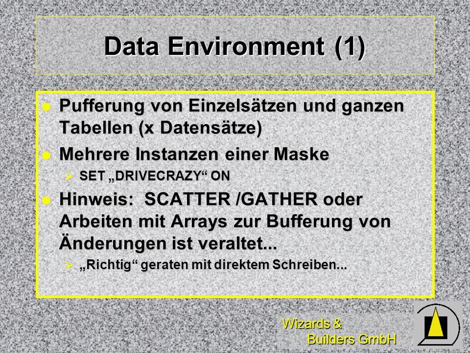 Wizards & Builders GmbH Data Environment (1) Pufferung von Einzelsätzen und ganzen Tabellen (x Datensätze) Pufferung von Einzelsätzen und ganzen Tabellen (x Datensätze) Mehrere Instanzen einer Maske Mehrere Instanzen einer Maske SET DRIVECRAZY ON SET DRIVECRAZY ON Hinweis: SCATTER /GATHER oder Arbeiten mit Arrays zur Bufferung von Änderungen ist veraltet...