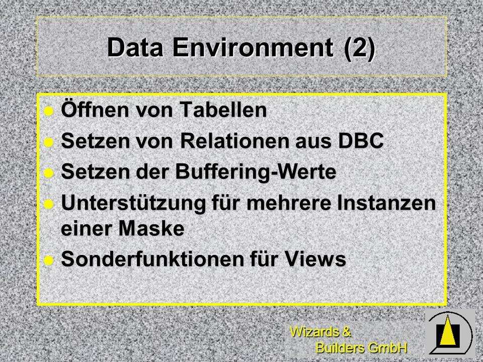 Wizards & Builders GmbH Data Environment (2) Öffnen von Tabellen Öffnen von Tabellen Setzen von Relationen aus DBC Setzen von Relationen aus DBC Setzen der Buffering-Werte Setzen der Buffering-Werte Unterstützung für mehrere Instanzen einer Maske Unterstützung für mehrere Instanzen einer Maske Sonderfunktionen für Views Sonderfunktionen für Views