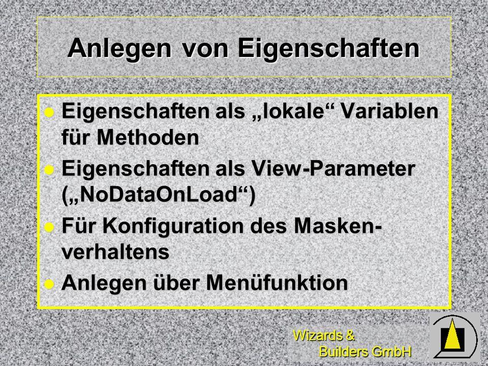 Wizards & Builders GmbH Anlegen von Eigenschaften Eigenschaften als lokale Variablen für Methoden Eigenschaften als lokale Variablen für Methoden Eigenschaften als View-Parameter (NoDataOnLoad) Eigenschaften als View-Parameter (NoDataOnLoad) Für Konfiguration des Masken- verhaltens Für Konfiguration des Masken- verhaltens Anlegen über Menüfunktion Anlegen über Menüfunktion