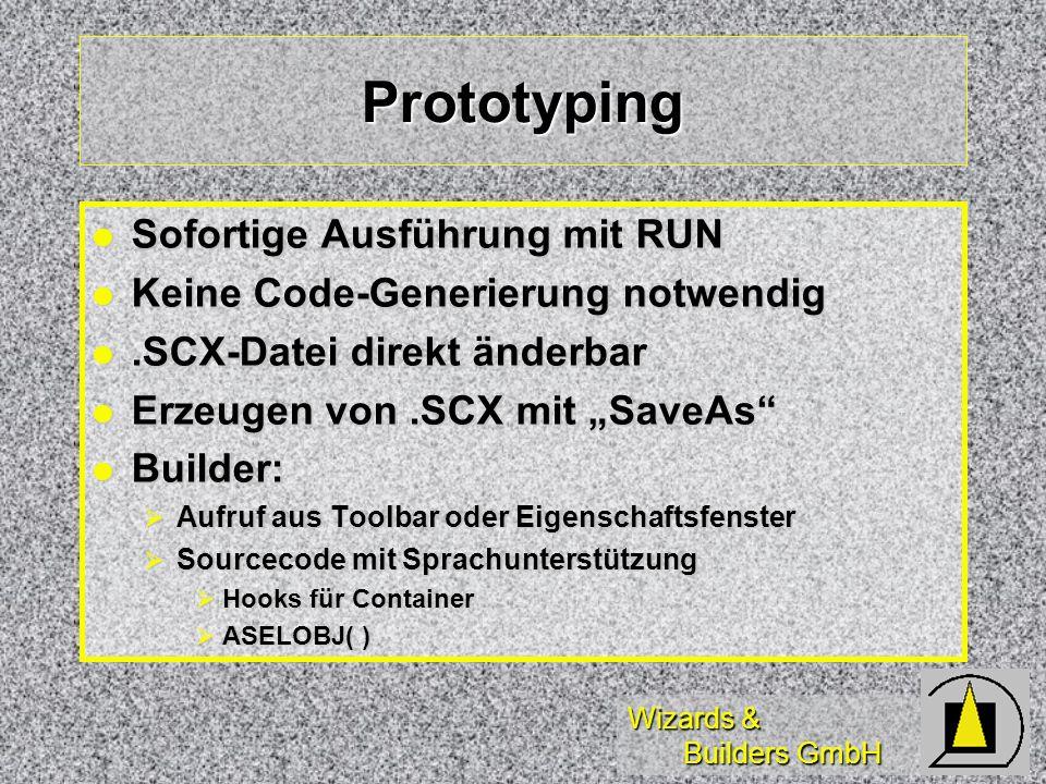 Wizards & Builders GmbH Prototyping Sofortige Ausführung mit RUN Sofortige Ausführung mit RUN Keine Code-Generierung notwendig Keine Code-Generierung notwendig.SCX-Datei direkt änderbar.SCX-Datei direkt änderbar Erzeugen von.SCX mit SaveAs Erzeugen von.SCX mit SaveAs Builder: Builder: Aufruf aus Toolbar oder Eigenschaftsfenster Aufruf aus Toolbar oder Eigenschaftsfenster Sourcecode mit Sprachunterstützung Sourcecode mit Sprachunterstützung Hooks für Container Hooks für Container ASELOBJ( ) ASELOBJ( )