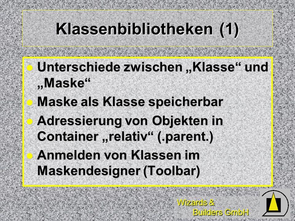 Wizards & Builders GmbH Klassenbibliotheken (1) Unterschiede zwischen Klasse und Maske Unterschiede zwischen Klasse und Maske Maske als Klasse speicherbar Maske als Klasse speicherbar Adressierung von Objekten in Container relativ (.parent.) Adressierung von Objekten in Container relativ (.parent.) Anmelden von Klassen im Maskendesigner (Toolbar) Anmelden von Klassen im Maskendesigner (Toolbar)