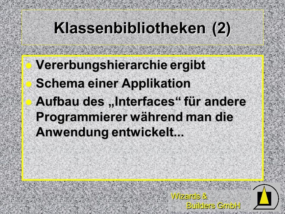 Wizards & Builders GmbH Klassenbibliotheken (2) Vererbungshierarchie ergibt Vererbungshierarchie ergibt Schema einer Applikation Schema einer Applikation Aufbau des Interfaces für andere Programmierer während man die Anwendung entwickelt...