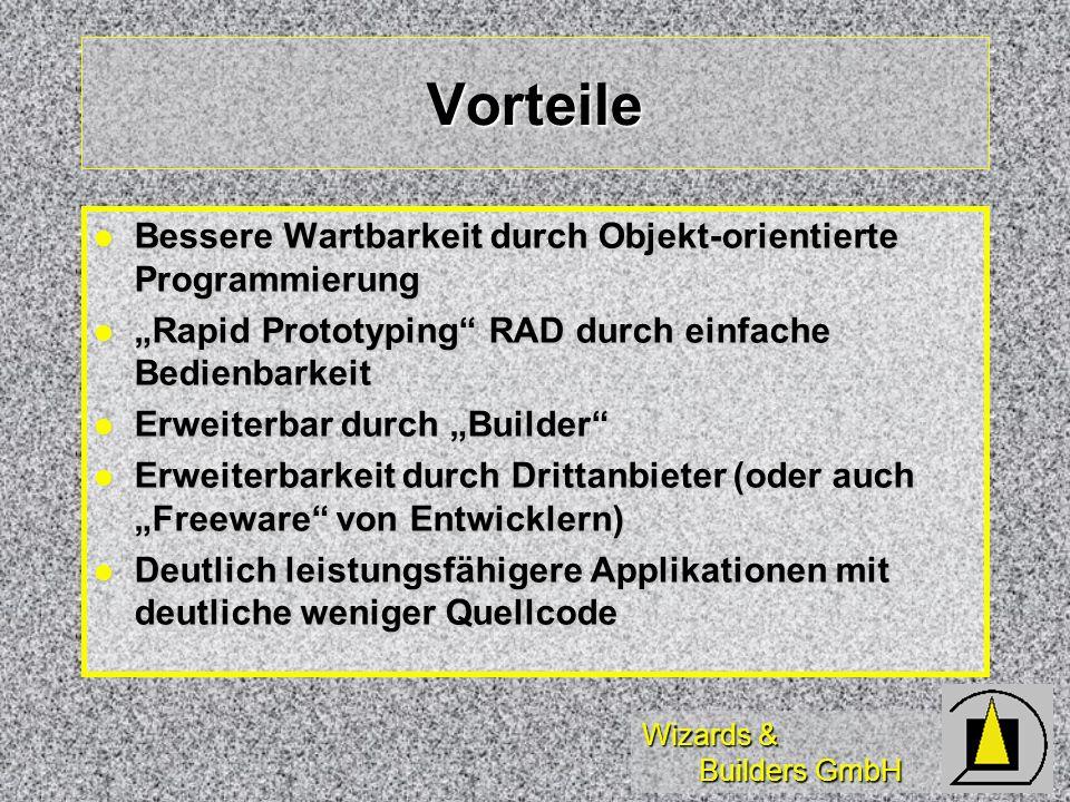 Wizards & Builders GmbH Vorteile Bessere Wartbarkeit durch Objekt-orientierte Programmierung Bessere Wartbarkeit durch Objekt-orientierte Programmierung Rapid Prototyping RAD durch einfache Bedienbarkeit Rapid Prototyping RAD durch einfache Bedienbarkeit Erweiterbar durch Builder Erweiterbar durch Builder Erweiterbarkeit durch Drittanbieter (oder auch Freeware von Entwicklern) Erweiterbarkeit durch Drittanbieter (oder auch Freeware von Entwicklern) Deutlich leistungsfähigere Applikationen mit deutliche weniger Quellcode Deutlich leistungsfähigere Applikationen mit deutliche weniger Quellcode
