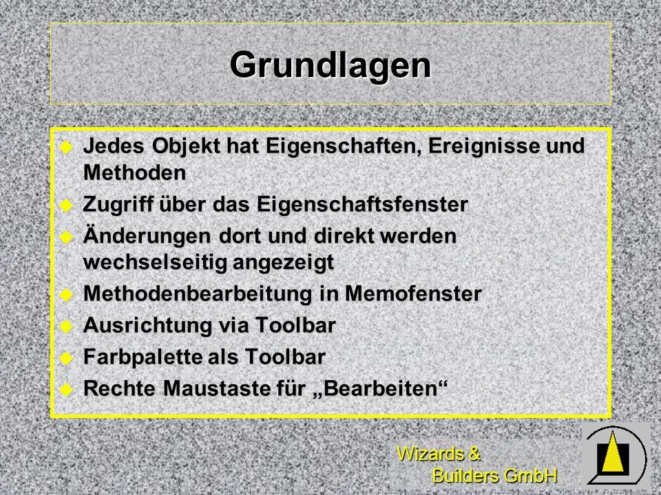 Wizards & Builders GmbH Grundlagen Jedes Objekt hat Eigenschaften, Ereignisse und Methoden Jedes Objekt hat Eigenschaften, Ereignisse und Methoden Zugriff über das Eigenschaftsfenster Zugriff über das Eigenschaftsfenster Änderungen dort und direkt werden wechselseitig angezeigt Änderungen dort und direkt werden wechselseitig angezeigt Methodenbearbeitung in Memofenster Methodenbearbeitung in Memofenster Ausrichtung via Toolbar Ausrichtung via Toolbar Farbpalette als Toolbar Farbpalette als Toolbar Rechte Maustaste für Bearbeiten Rechte Maustaste für Bearbeiten