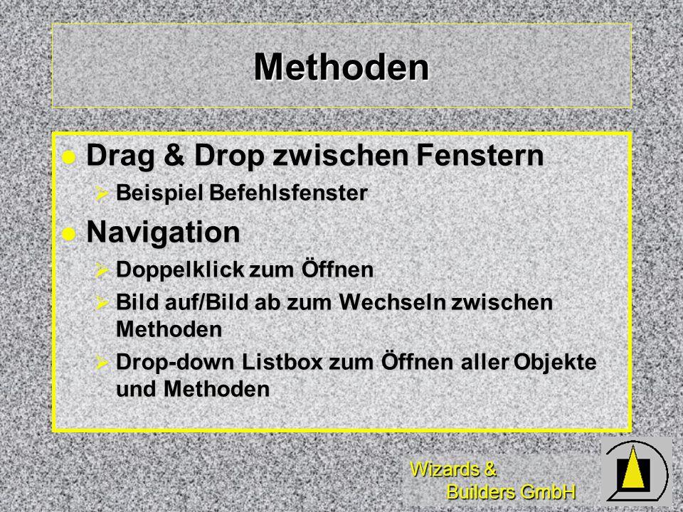 Wizards & Builders GmbH Methoden Drag & Drop zwischen Fenstern Drag & Drop zwischen Fenstern Beispiel Befehlsfenster Beispiel Befehlsfenster Navigation Navigation Doppelklick zum Öffnen Doppelklick zum Öffnen Bild auf/Bild ab zum Wechseln zwischen Methoden Bild auf/Bild ab zum Wechseln zwischen Methoden Drop-down Listbox zum Öffnen aller Objekte und Methoden Drop-down Listbox zum Öffnen aller Objekte und Methoden