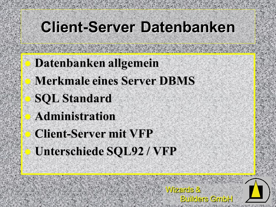 Wizards & Builders GmbH Client-Server Datenbanken Datenbanken allgemein Datenbanken allgemein Merkmale eines Server DBMS Merkmale eines Server DBMS SQL Standard SQL Standard Administration Administration Client-Server mit VFP Client-Server mit VFP Unterschiede SQL92 / VFP Unterschiede SQL92 / VFP