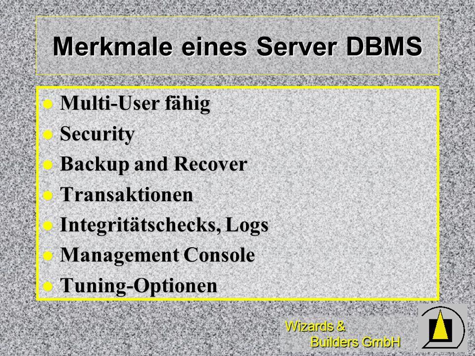 Wizards & Builders GmbH Merkmale eines Server DBMS Multi-User fähig Multi-User fähig Security Security Backup and Recover Backup and Recover Transakti