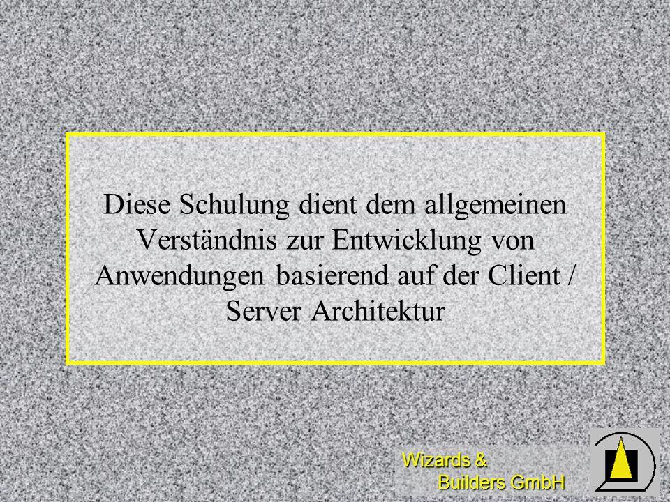 Wizards & Builders GmbH Diese Schulung dient dem allgemeinen Verständnis zur Entwicklung von Anwendungen basierend auf der Client / Server Architektur