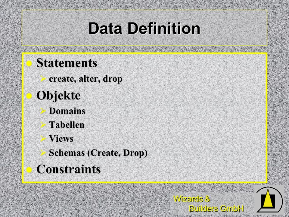 Wizards & Builders GmbH Data Definition Statements Statements create, alter, drop create, alter, drop Objekte Objekte Domains Domains Tabellen Tabellen Views Views Schemas (Create, Drop) Schemas (Create, Drop) Constraints Constraints