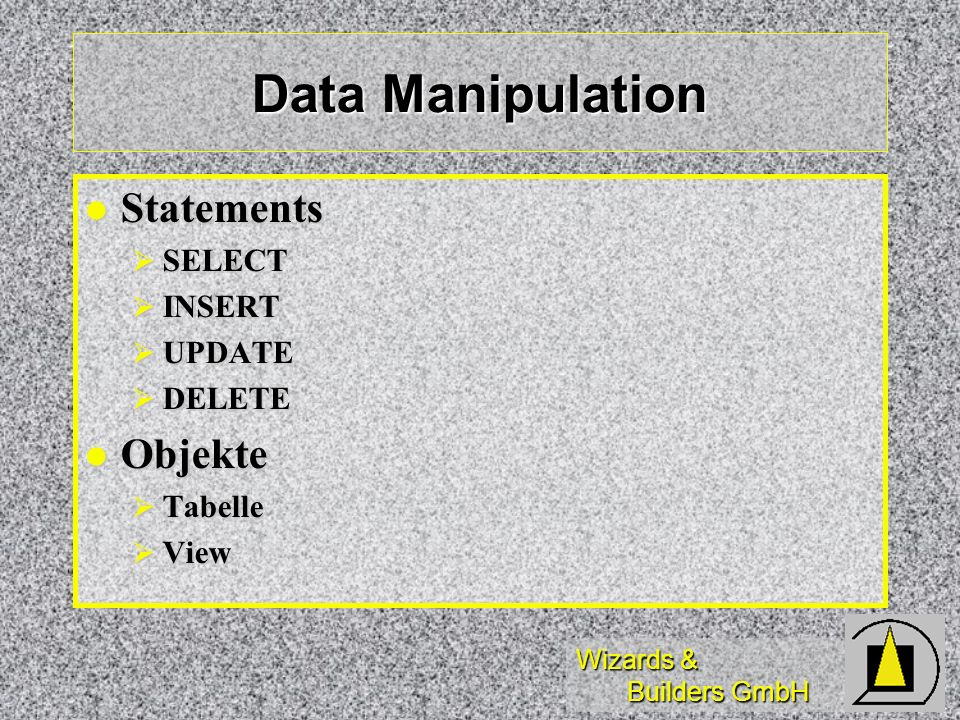 Wizards & Builders GmbH Data Manipulation Statements Statements SELECT SELECT INSERT INSERT UPDATE UPDATE DELETE DELETE Objekte Objekte Tabelle Tabelle View View