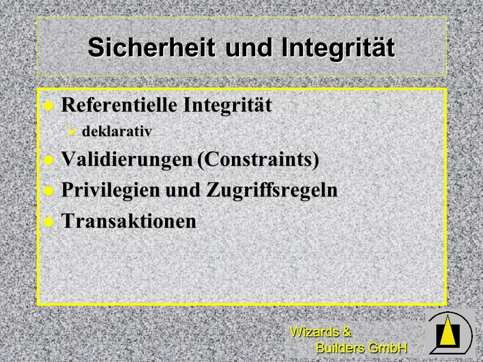Wizards & Builders GmbH Sicherheit und Integrität Referentielle Integrität Referentielle Integrität deklarativ deklarativ Validierungen (Constraints)