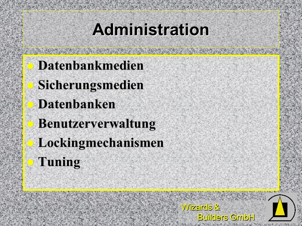 Wizards & Builders GmbH Administration Datenbankmedien Datenbankmedien Sicherungsmedien Sicherungsmedien Datenbanken Datenbanken Benutzerverwaltung Benutzerverwaltung Lockingmechanismen Lockingmechanismen Tuning Tuning