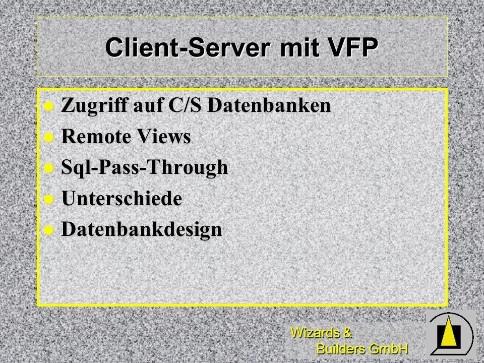 Wizards & Builders GmbH Client-Server mit VFP Zugriff auf C/S Datenbanken Zugriff auf C/S Datenbanken Remote Views Remote Views Sql-Pass-Through Sql-P
