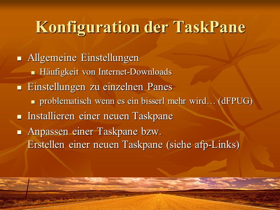 Konfiguration der TaskPane Allgemeine Einstellungen Allgemeine Einstellungen Häufigkeit von Internet-Downloads Häufigkeit von Internet-Downloads Einstellungen zu einzelnen Panes Einstellungen zu einzelnen Panes problematisch wenn es ein bisserl mehr wird… (dFPUG) problematisch wenn es ein bisserl mehr wird… (dFPUG) Installieren einer neuen Taskpane Installieren einer neuen Taskpane Anpassen einer Taskpane bzw.