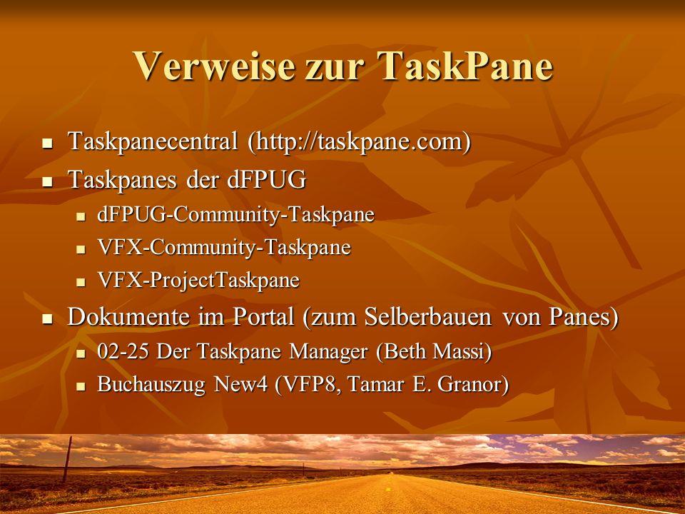 Verweise zur TaskPane Taskpanecentral (http://taskpane.com) Taskpanecentral (http://taskpane.com) Taskpanes der dFPUG Taskpanes der dFPUG dFPUG-Community-Taskpane dFPUG-Community-Taskpane VFX-Community-Taskpane VFX-Community-Taskpane VFX-ProjectTaskpane VFX-ProjectTaskpane Dokumente im Portal (zum Selberbauen von Panes) Dokumente im Portal (zum Selberbauen von Panes) 02-25 Der Taskpane Manager (Beth Massi) 02-25 Der Taskpane Manager (Beth Massi) Buchauszug New4 (VFP8, Tamar E.